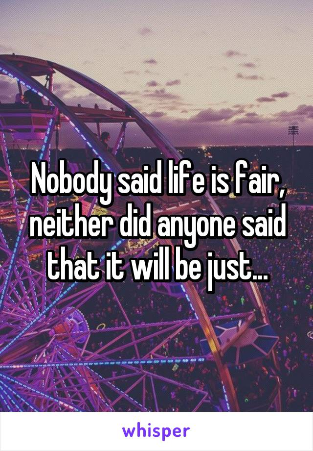 Nobody said life is fair, neither did anyone said that it will be just...