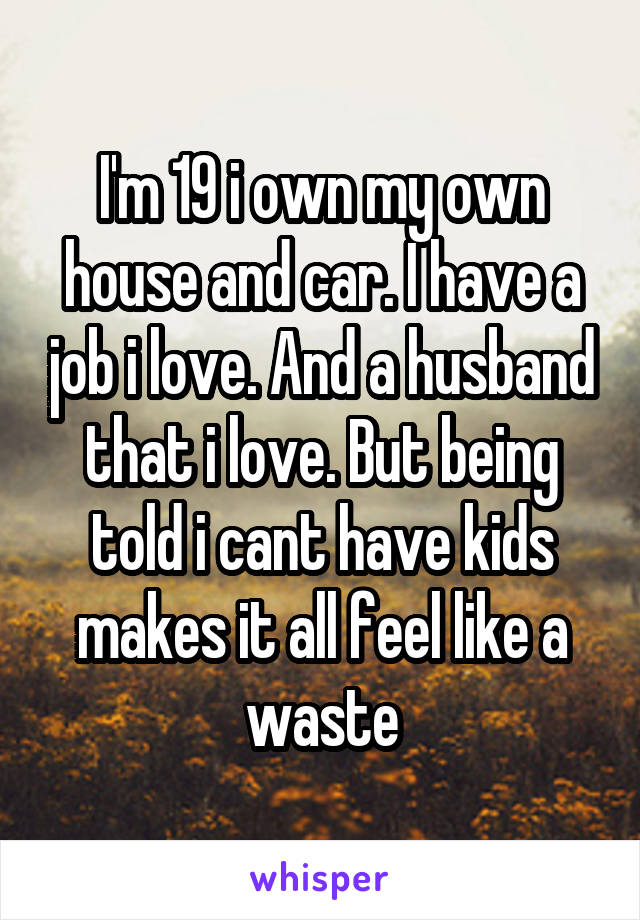 I'm 19 i own my own house and car. I have a job i love. And a husband that i love. But being told i cant have kids makes it all feel like a waste