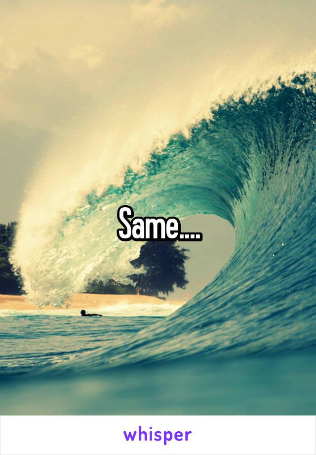 Same....