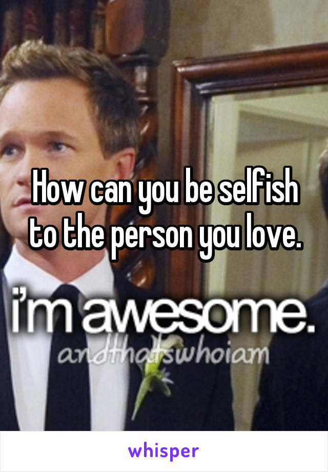 How can you be selfish to the person you love.