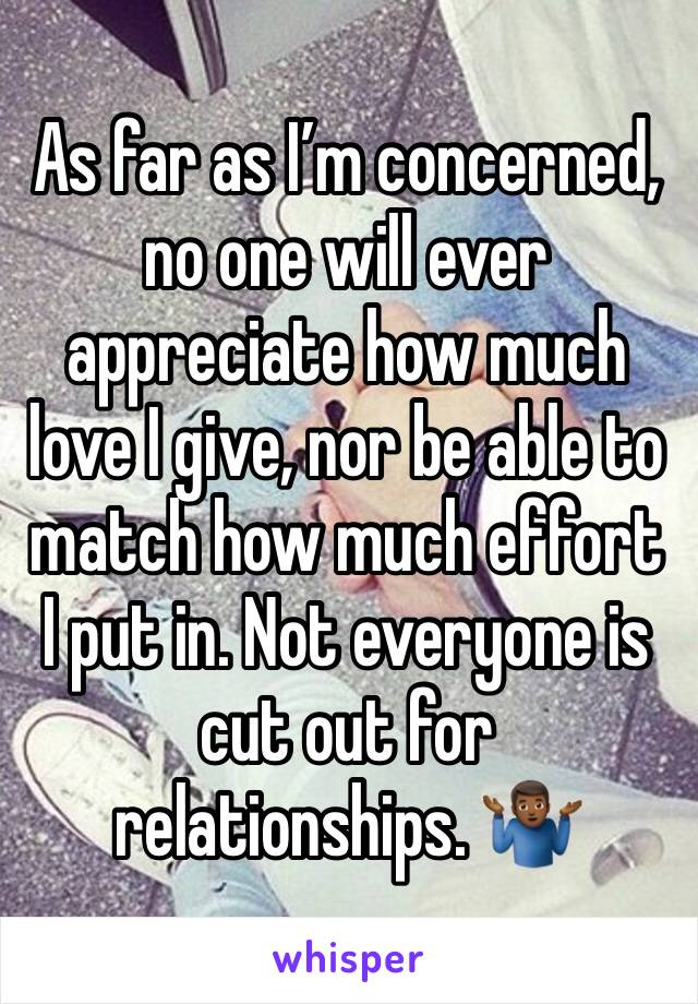 As far as I'm concerned,  no one will ever appreciate how much love I give, nor be able to match how much effort I put in. Not everyone is cut out for relationships. 🤷🏾♂️