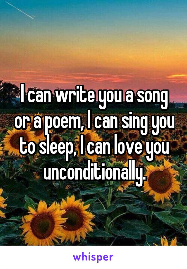 I can write you a song or a poem, I can sing you to sleep, I can love you unconditionally.