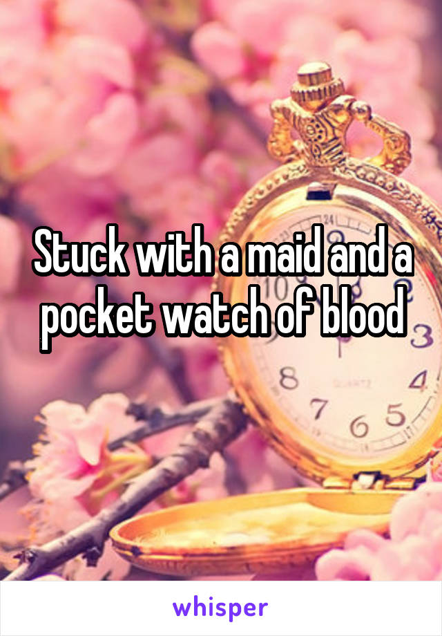 Stuck with a maid and a pocket watch of blood