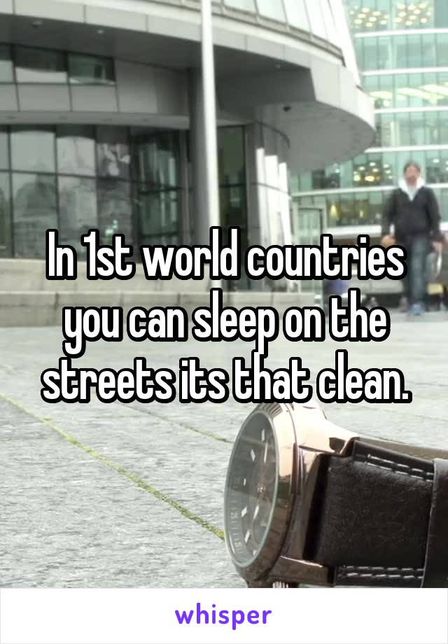 In 1st world countries you can sleep on the streets its that clean.