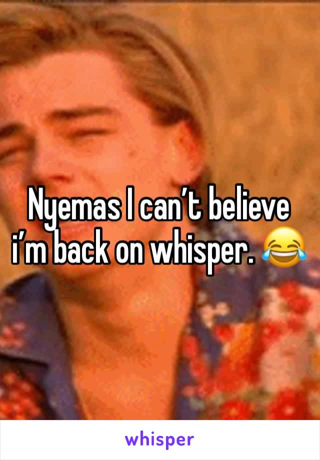 Nyemas I can't believe i'm back on whisper. 😂