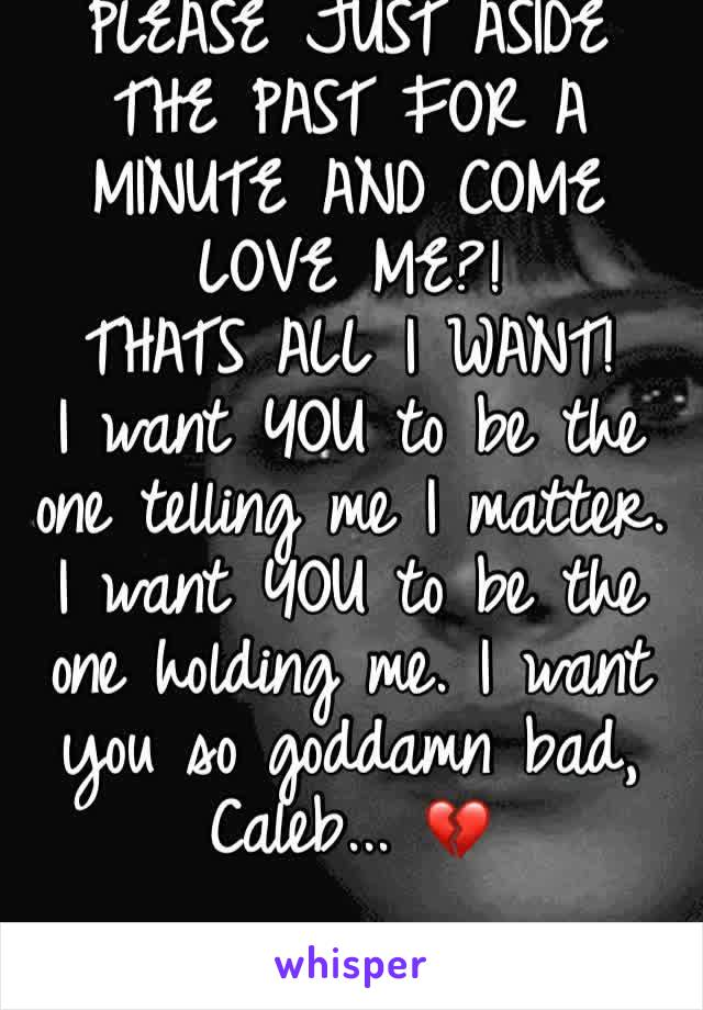 PLEASE JUST ASIDE THE PAST FOR A MINUTE AND COME LOVE ME?!  THATS ALL I WANT! I want YOU to be the one telling me I matter. I want YOU to be the one holding me. I want you so goddamn bad, Caleb... 💔