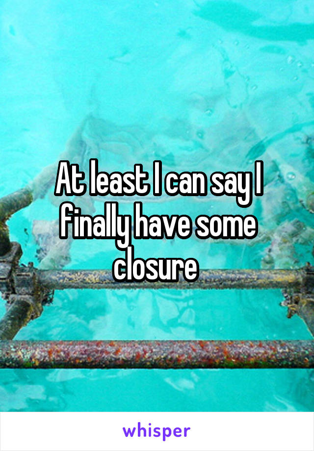 At least I can say I finally have some closure