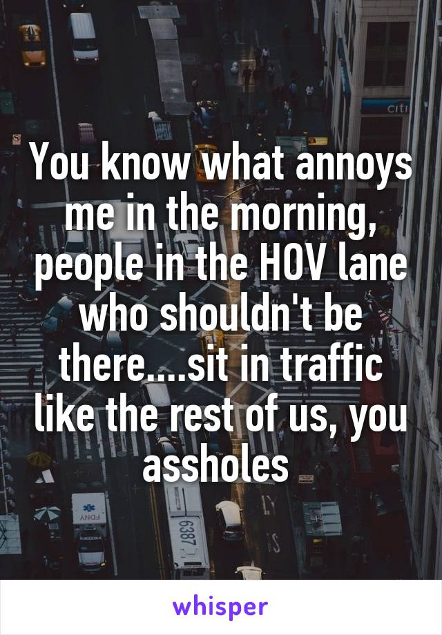 You know what annoys me in the morning, people in the HOV lane who shouldn't be there....sit in traffic like the rest of us, you assholes