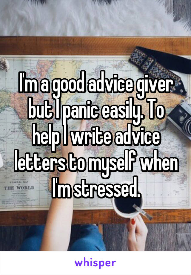 I'm a good advice giver but I panic easily. To help I write advice letters to myself when I'm stressed.