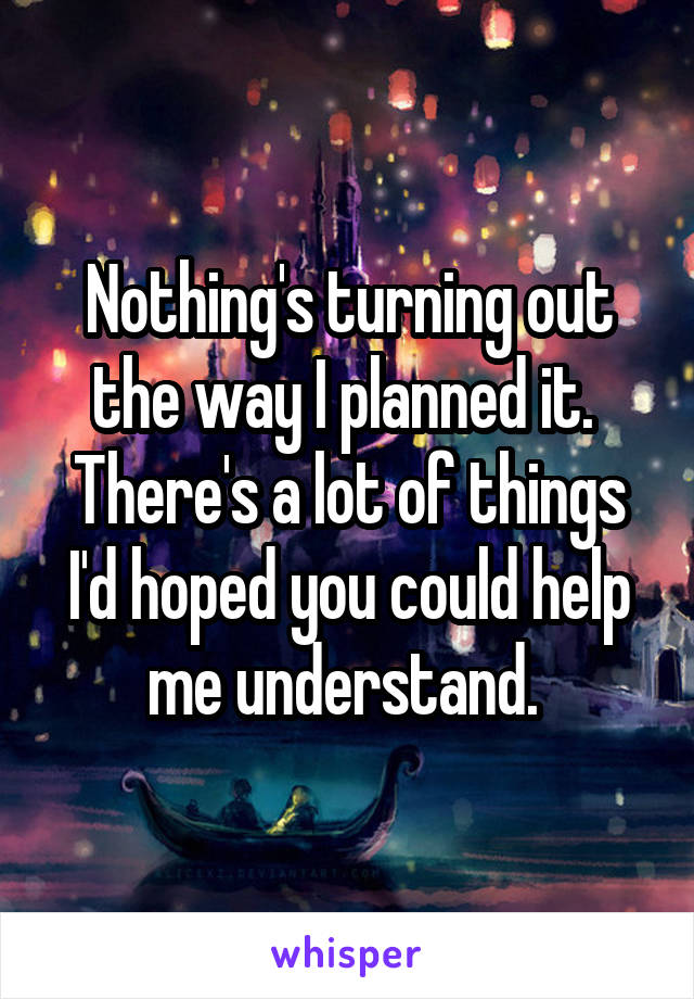 Nothing's turning out the way I planned it.  There's a lot of things I'd hoped you could help me understand.