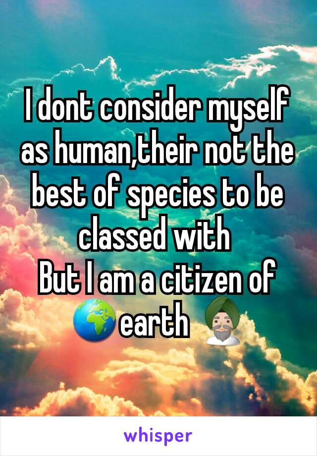 I dont consider myself as human,their not the best of species to be classed with  But I am a citizen of 🌍earth 👳