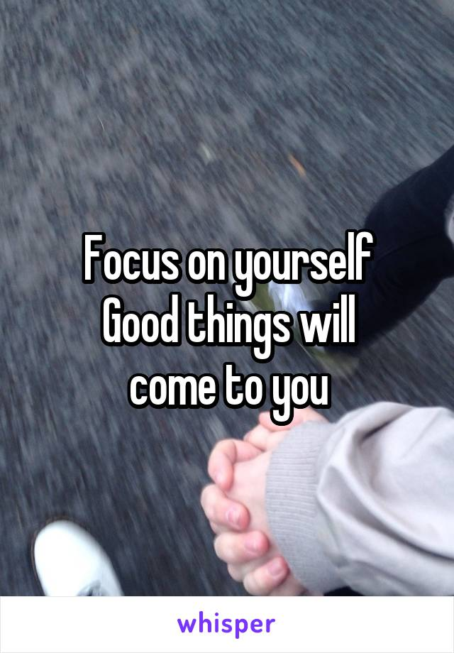 Focus on yourself Good things will  come to you