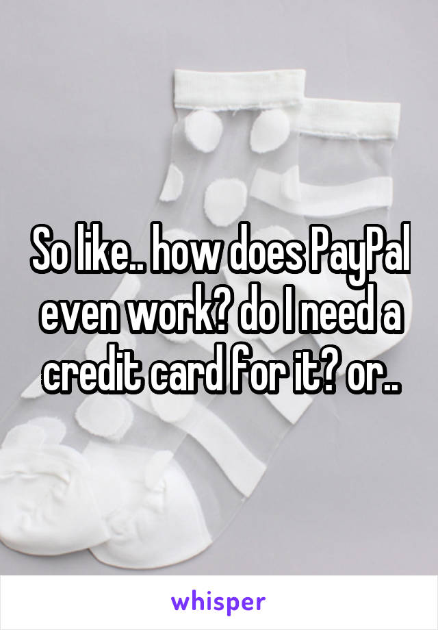 So like.. how does PayPal even work? do I need a credit card for it? or..