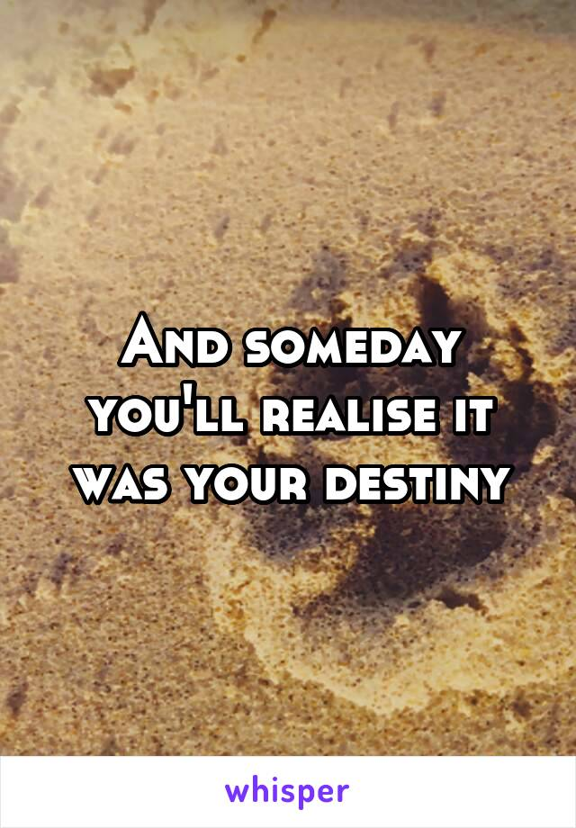 And someday you'll realise it was your destiny