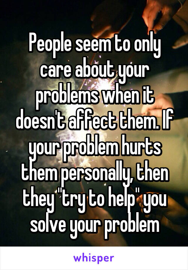 """People seem to only care about your problems when it doesn't affect them. If your problem hurts them personally, then they """"try to help"""" you solve your problem"""