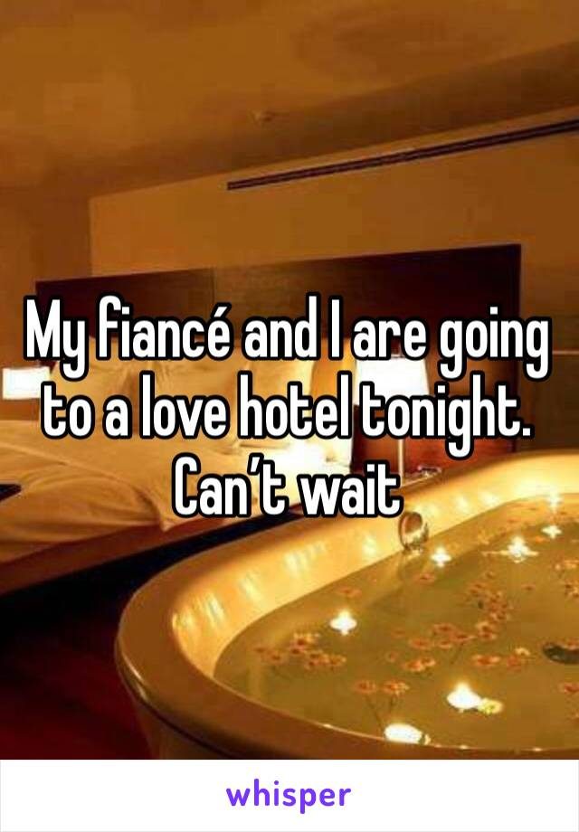 My fiancé and I are going to a love hotel tonight. Can't wait