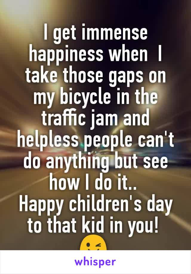 I get immense happiness when  I take those gaps on my bicycle in the traffic jam and helpless people can't do anything but see how I do it..  Happy children's day to that kid in you!  😉