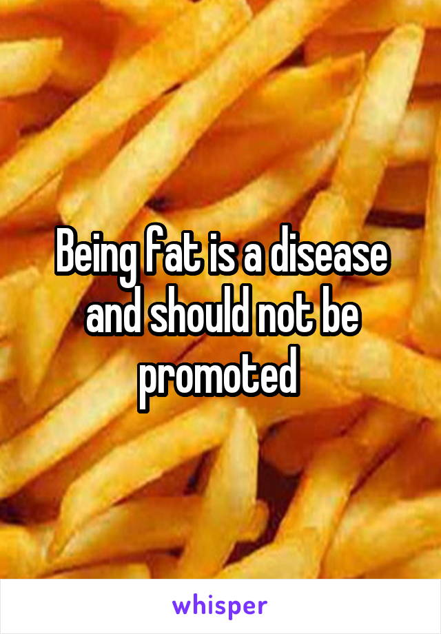 Being fat is a disease and should not be promoted