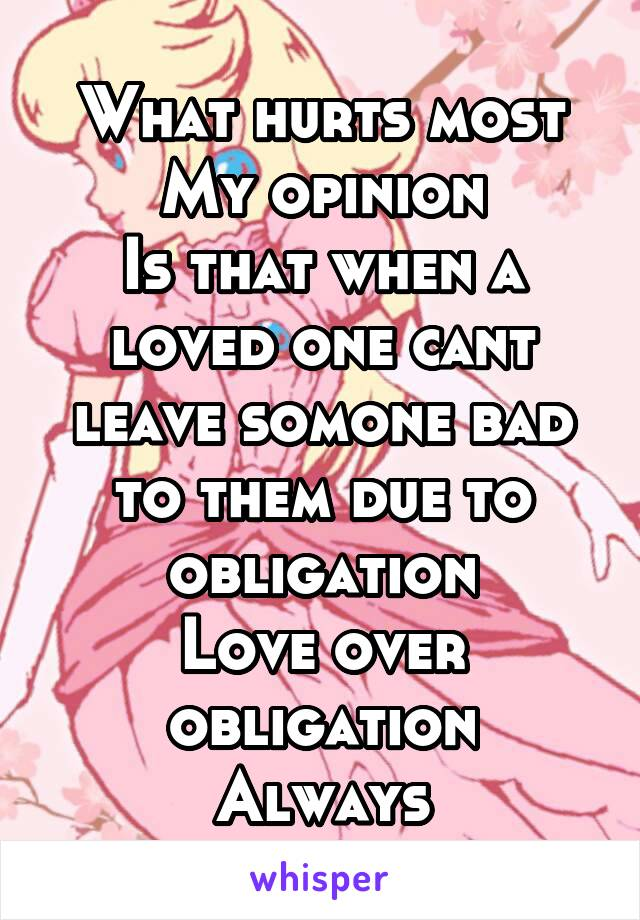What hurts most My opinion Is that when a loved one cant leave somone bad to them due to obligation Love over obligation Always