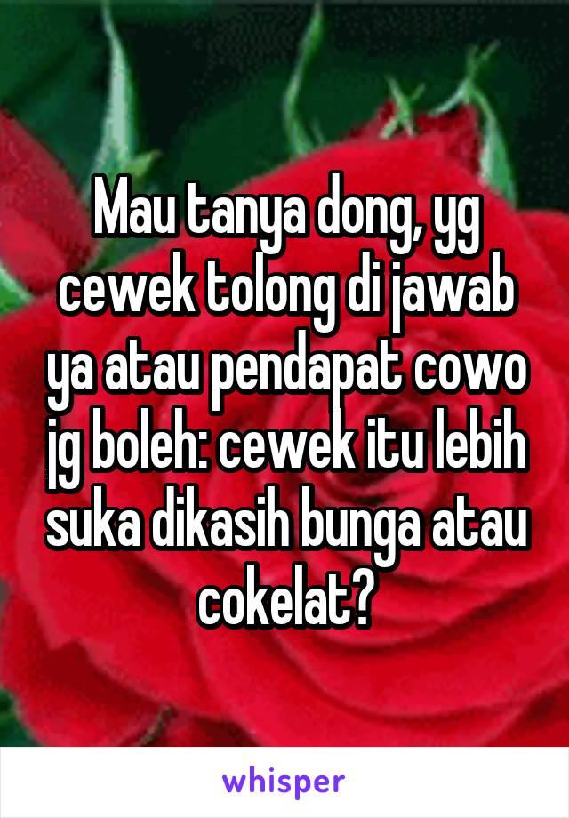 Mau tanya dong, yg cewek tolong di jawab ya atau pendapat cowo jg boleh: cewek itu lebih suka dikasih bunga atau cokelat?