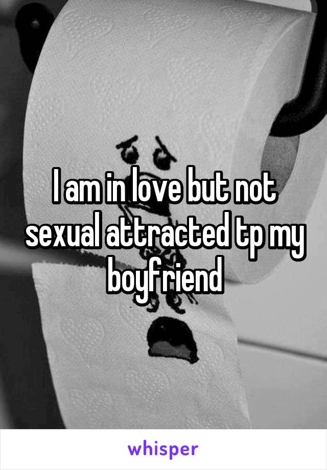 I am in love but not sexual attracted tp my boyfriend
