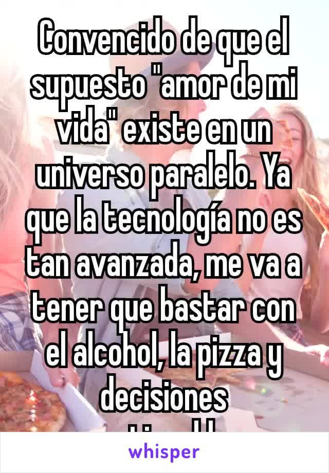 """Convencido de que el supuesto """"amor de mi vida"""" existe en un universo paralelo. Ya que la tecnología no es tan avanzada, me va a tener que bastar con el alcohol, la pizza y decisiones cuestionables."""
