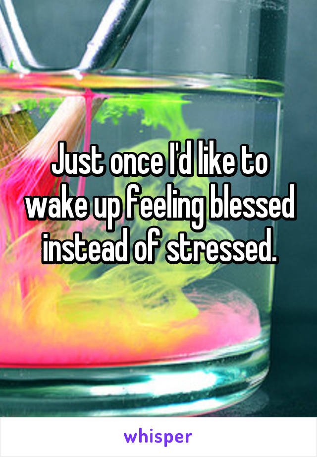 Just once I'd like to wake up feeling blessed instead of stressed.