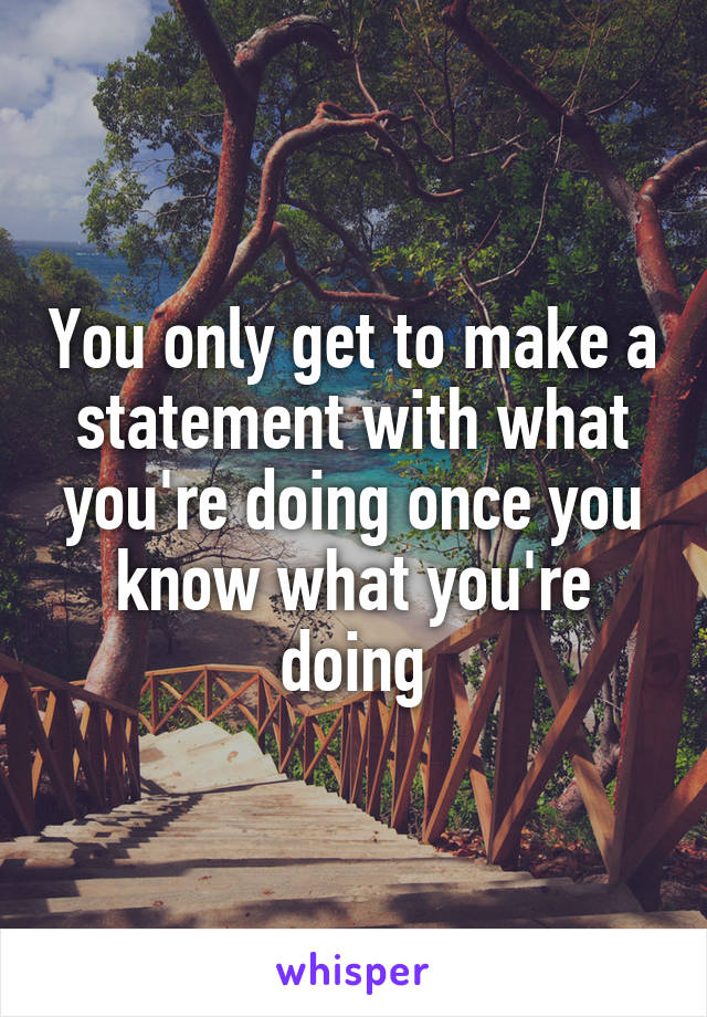 You only get to make a statement with what you're doing once you know what you're doing