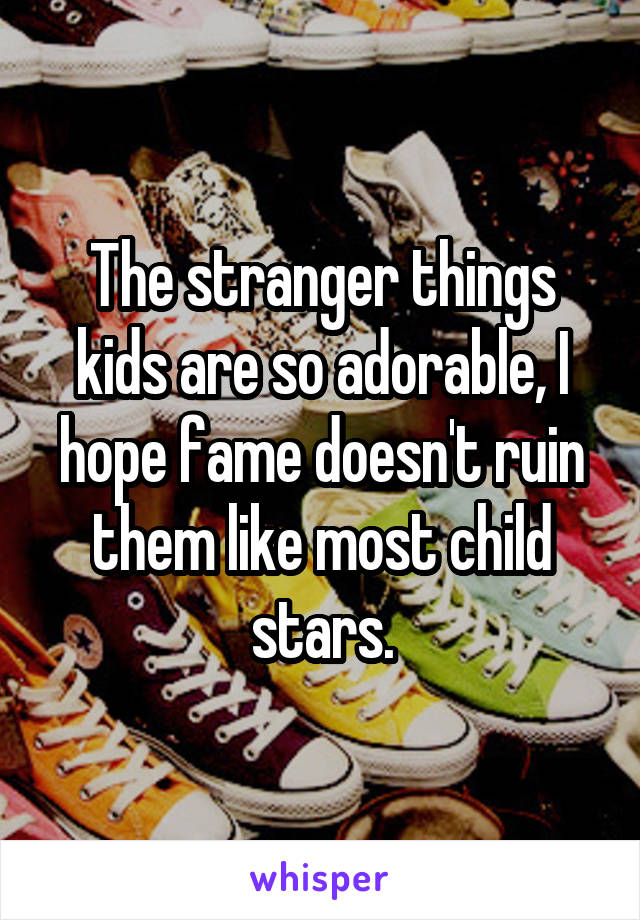 The stranger things kids are so adorable, I hope fame doesn't ruin them like most child stars.