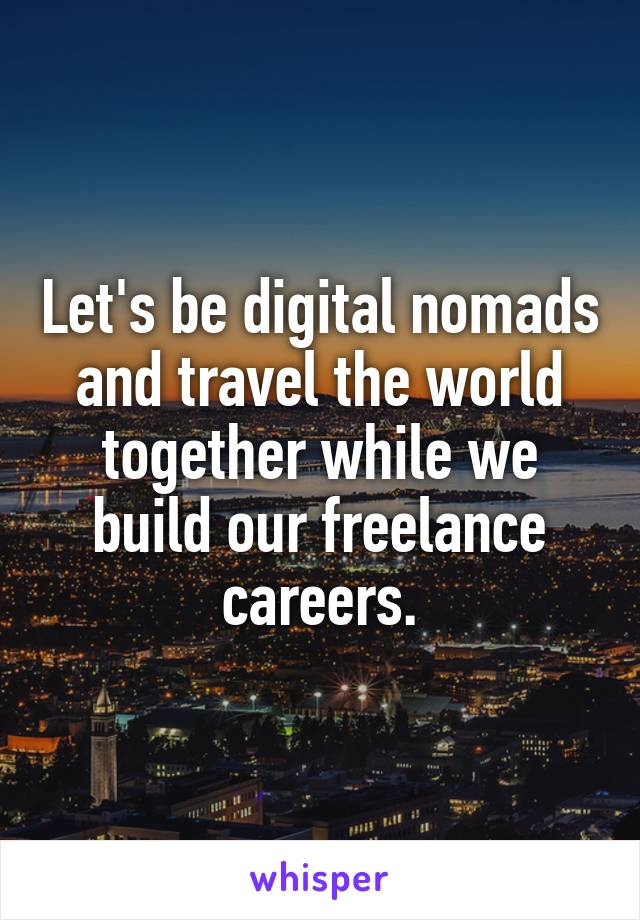 Let's be digital nomads and travel the world together while we build our freelance careers.