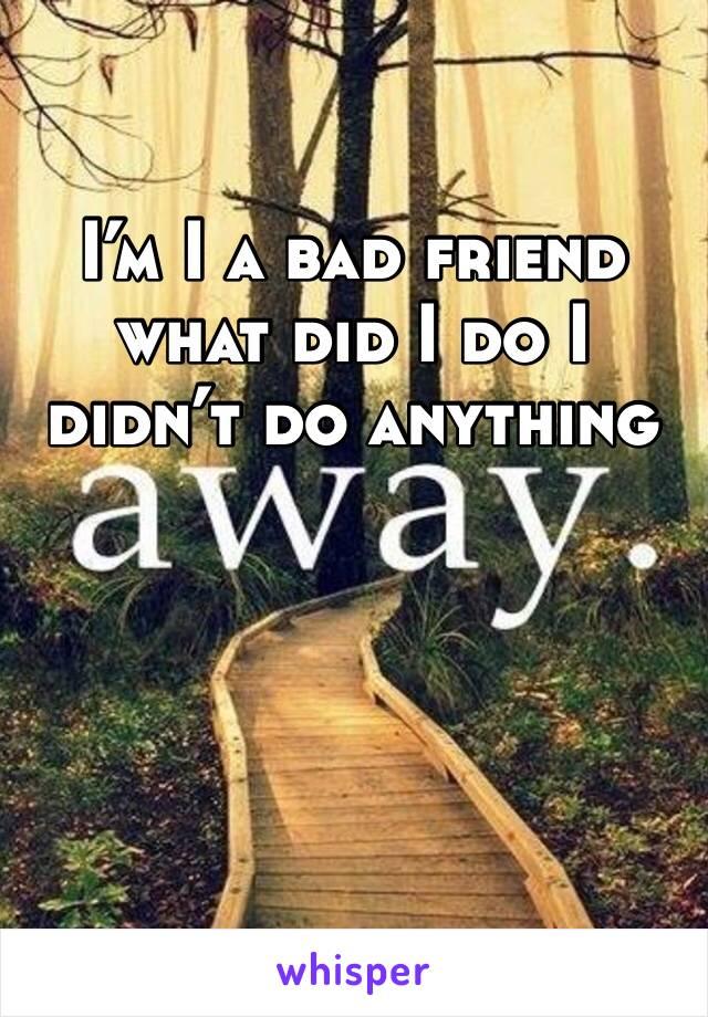 I'm I a bad friend what did I do I didn't do anything