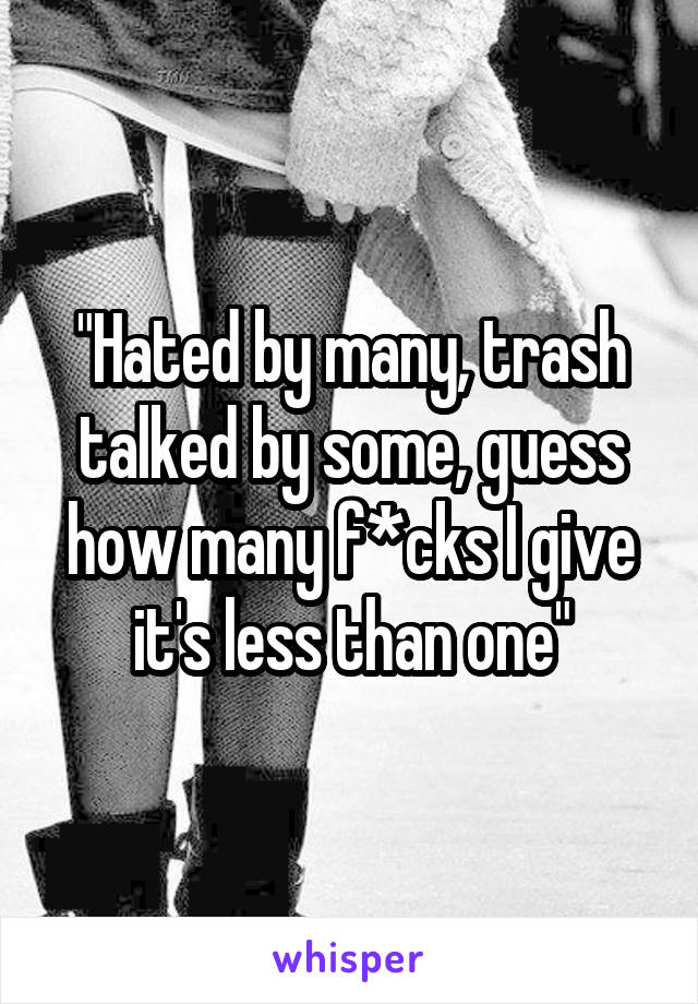 """""""Hated by many, trash talked by some, guess how many f*cks I give it's less than one"""""""