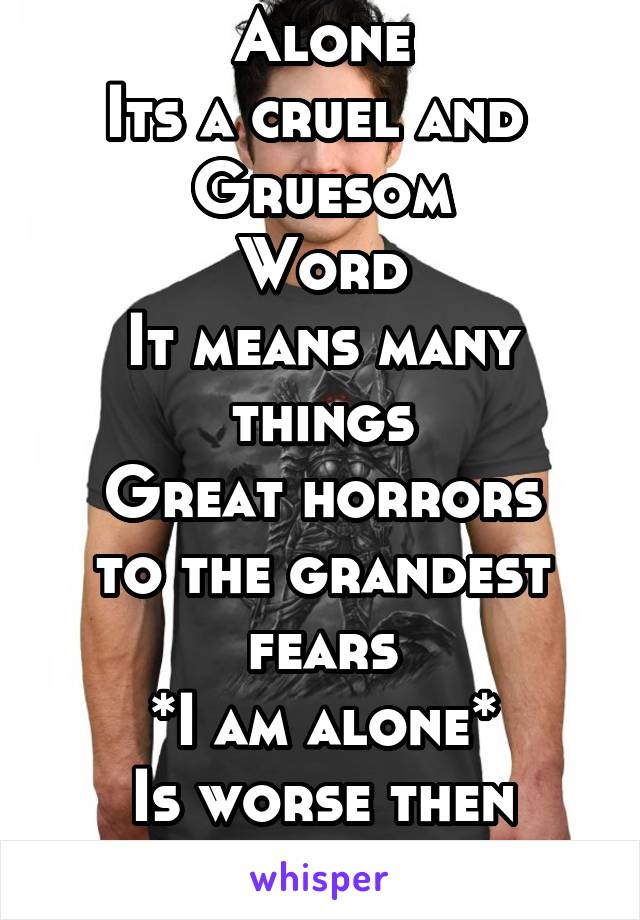 Alone Its a cruel and  Gruesom Word It means many things Great horrors to the grandest fears *I am alone* Is worse then death