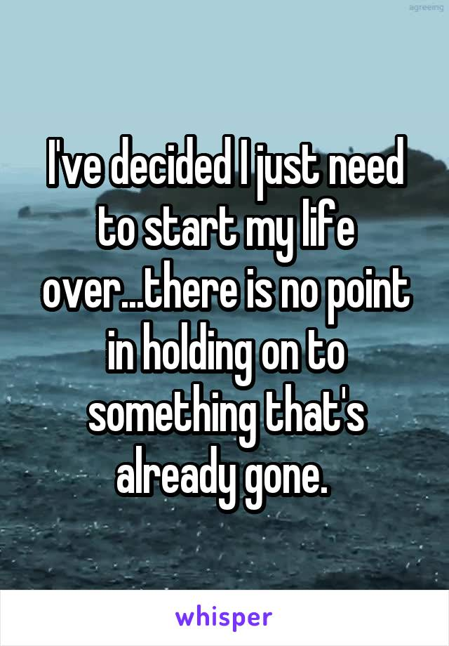 I've decided I just need to start my life over...there is no point in holding on to something that's already gone.