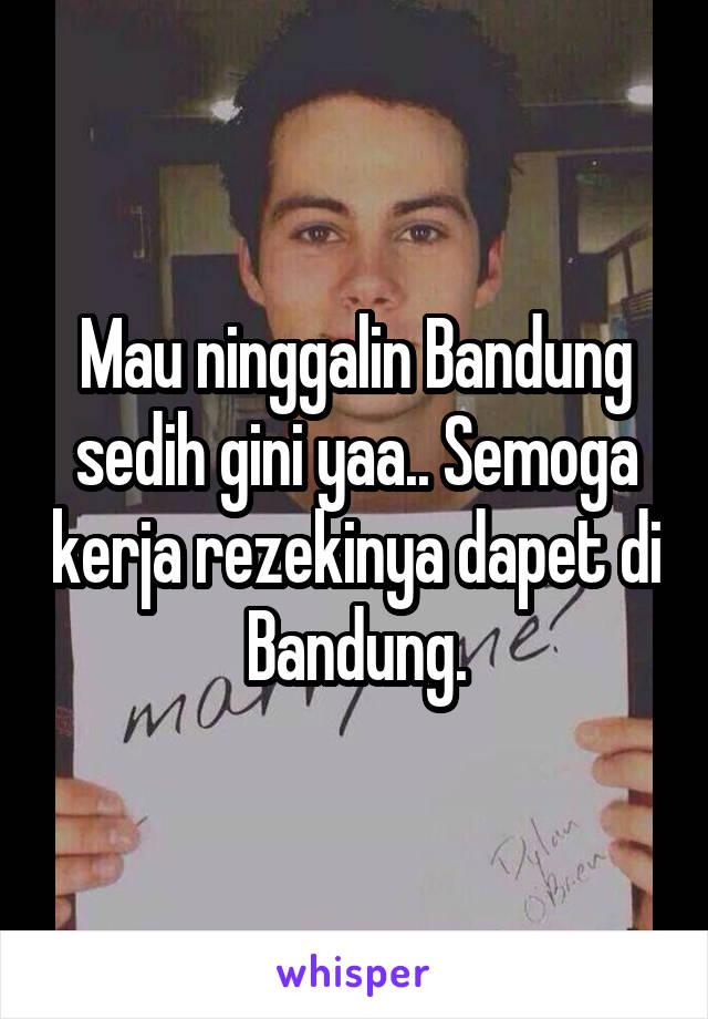 Mau ninggalin Bandung sedih gini yaa.. Semoga kerja rezekinya dapet di Bandung.