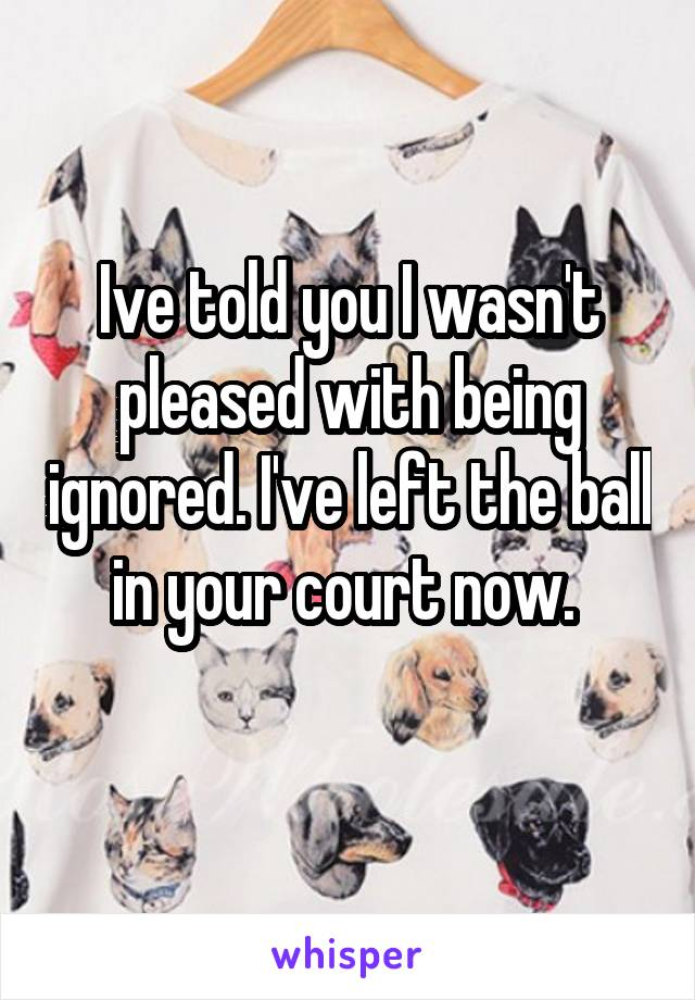 Ive told you I wasn't pleased with being ignored. I've left the ball in your court now.