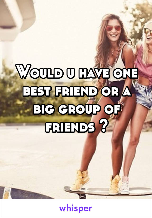 Would u have one best friend or a big group of friends ?