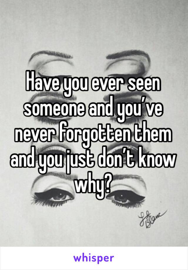 Have you ever seen someone and you've never forgotten them and you just don't know why?
