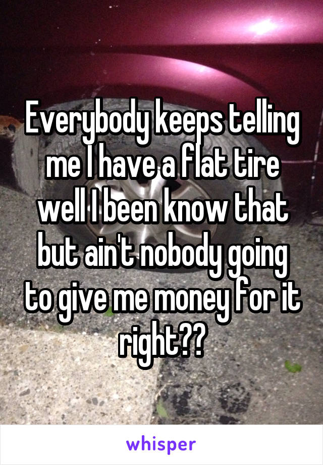 Everybody keeps telling me I have a flat tire well I been know that but ain't nobody going to give me money for it right??