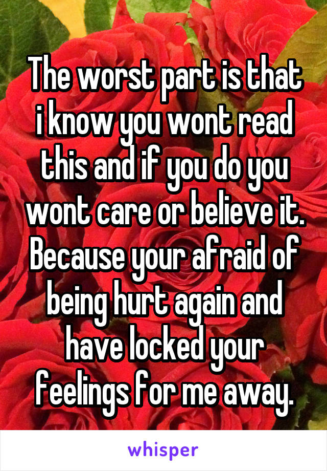 The worst part is that i know you wont read this and if you do you wont care or believe it. Because your afraid of being hurt again and have locked your feelings for me away.