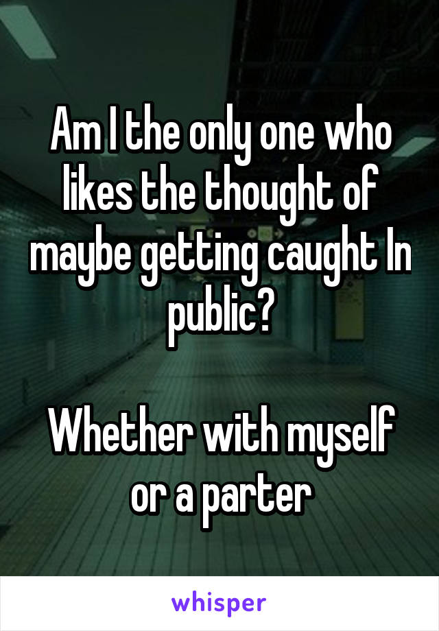 Am I the only one who likes the thought of maybe getting caught In public?  Whether with myself or a parter