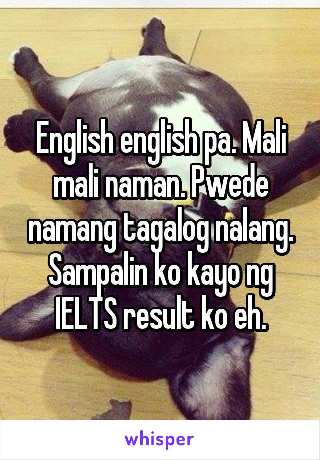 English english pa. Mali mali naman. Pwede namang tagalog nalang. Sampalin ko kayo ng IELTS result ko eh.
