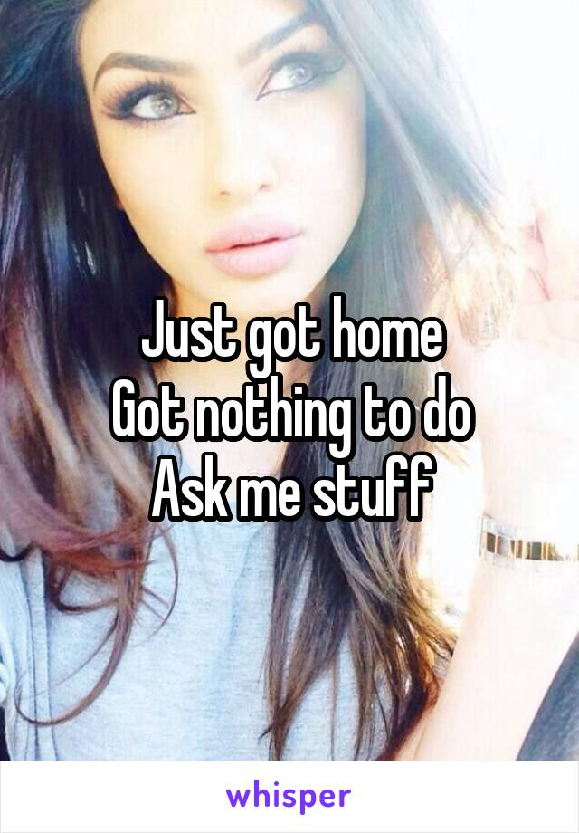 Just got home Got nothing to do Ask me stuff