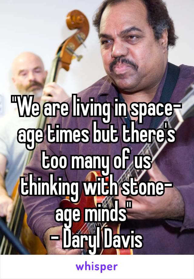 """""""We are living in space-age times but there's too many of us thinking with stone-age minds"""" - Daryl Davis"""