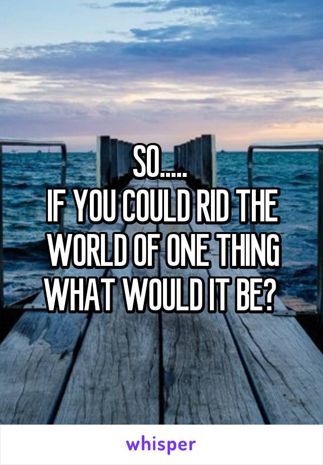 SO.....  IF YOU COULD RID THE WORLD OF ONE THING WHAT WOULD IT BE?