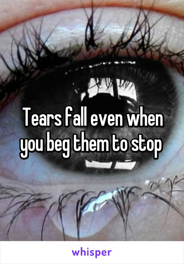 Tears fall even when you beg them to stop
