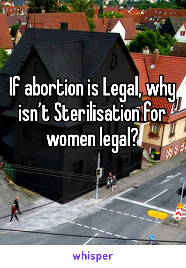 If abortion is Legal, why isn't Sterilisation for women legal?