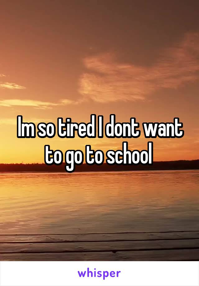 Im so tired I dont want to go to school