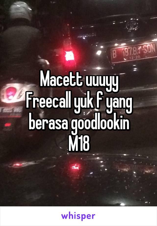 Macett uuuyy Freecall yuk f yang berasa goodlookin M18