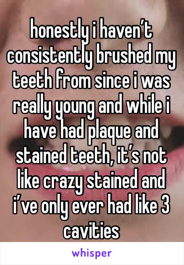 honestly i haven't consistently brushed my teeth from since i was really young and while i have had plaque and stained teeth, it's not like crazy stained and i've only ever had like 3 cavities